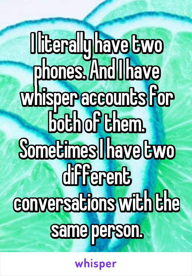 I literally have two phones. And I have whisper accounts for both of them. Sometimes I have two different conversations with the same person.