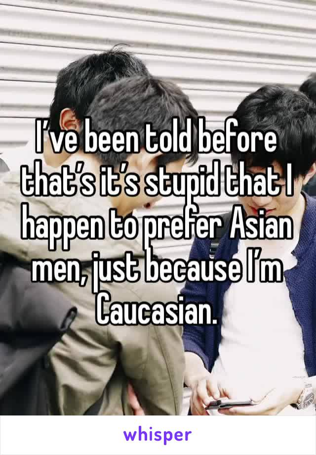 I've been told before that's it's stupid that I happen to prefer Asian men, just because I'm Caucasian.