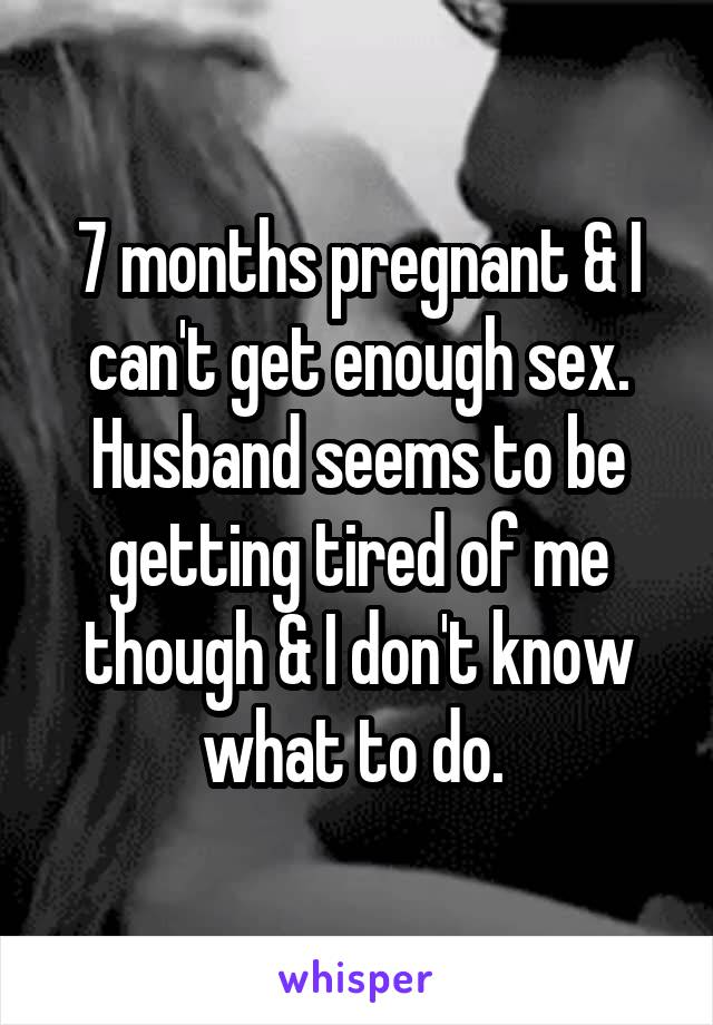 7 months pregnant & I can't get enough sex. Husband seems to be getting tired of me though & I don't know what to do.