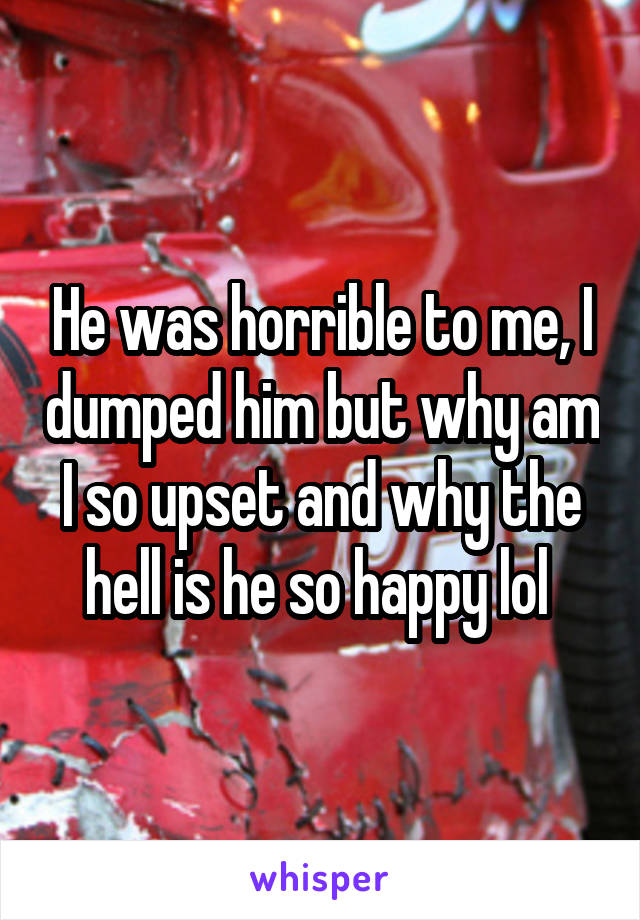 He was horrible to me, I dumped him but why am I so upset and why the hell is he so happy lol