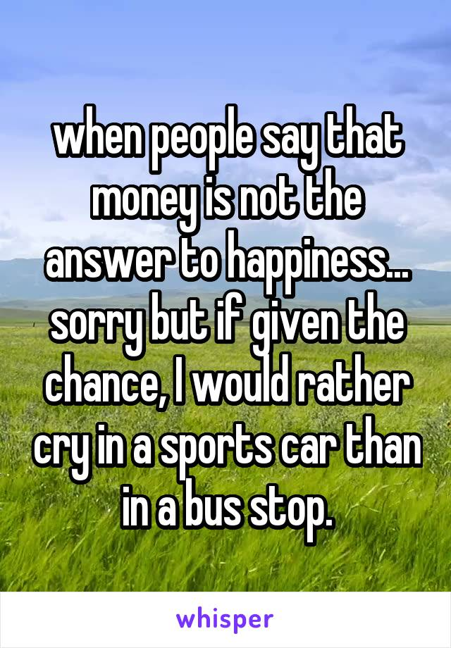 when people say that money is not the answer to happiness... sorry but if given the chance, I would rather cry in a sports car than in a bus stop.