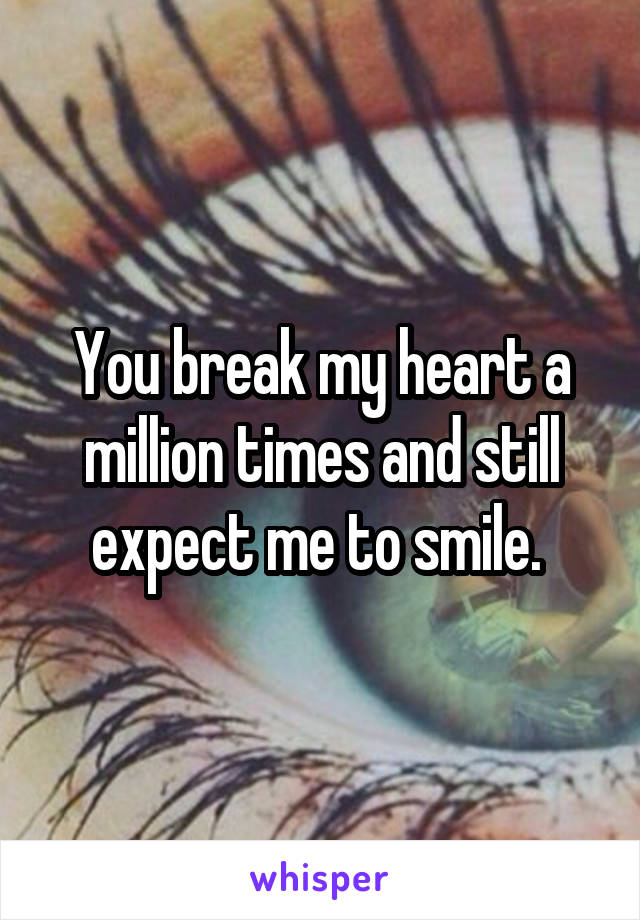 You break my heart a million times and still expect me to smile.