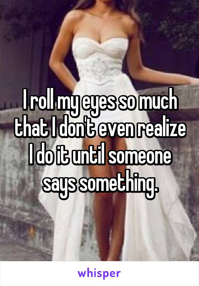 I roll my eyes so much that I don't even realize I do it until someone says something.