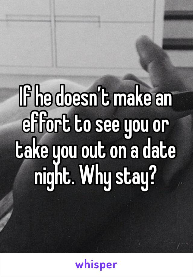 If he doesn't make an effort to see you or take you out on a date night. Why stay?
