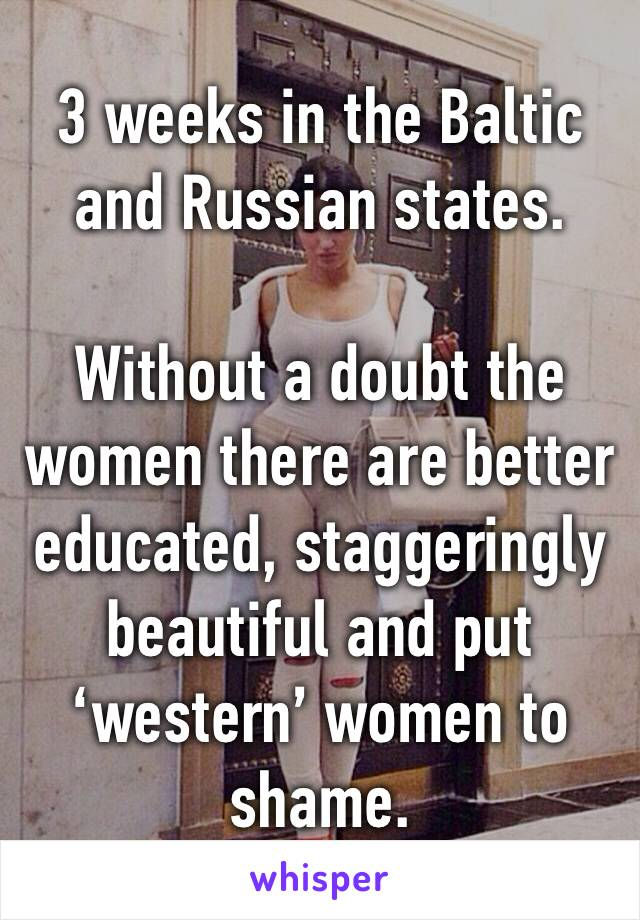 3 weeks in the Baltic and Russian states.   Without a doubt the women there are better educated, staggeringly beautiful and put 'western' women to shame.