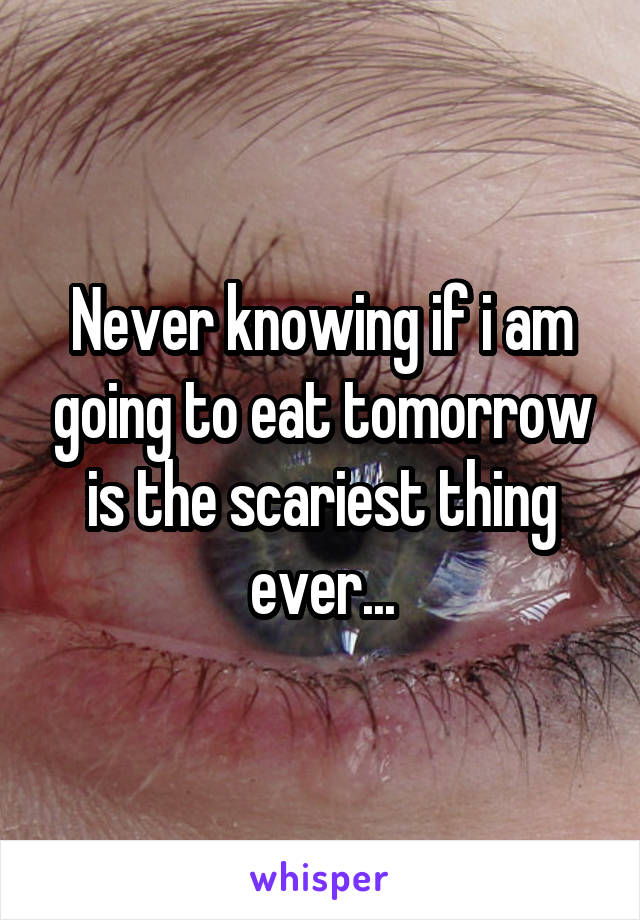 Never knowing if i am going to eat tomorrow is the scariest thing ever...