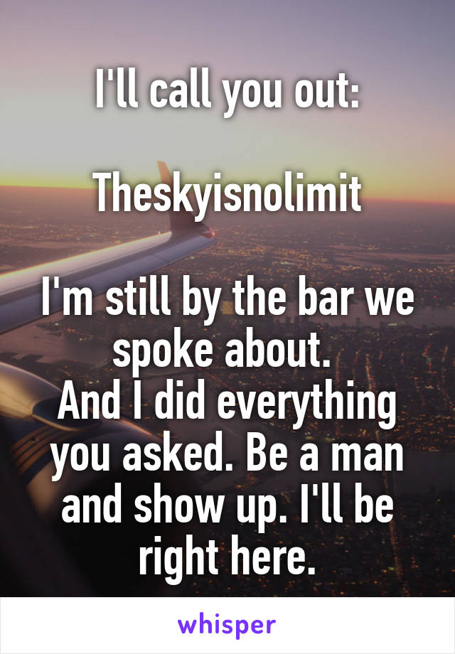I'll call you out:  Theskyisnolimit  I'm still by the bar we spoke about.  And I did everything you asked. Be a man and show up. I'll be right here.