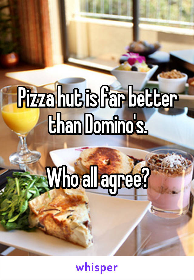 Pizza hut is far better than Domino's.  Who all agree?