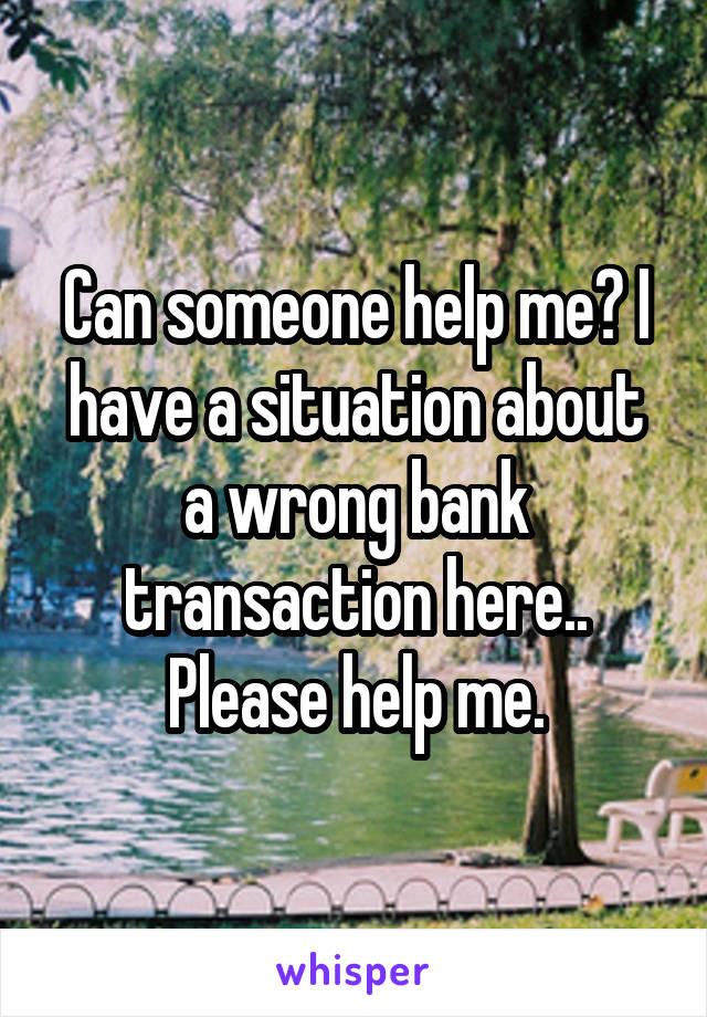 Can someone help me? I have a situation about a wrong bank transaction here.. Please help me.