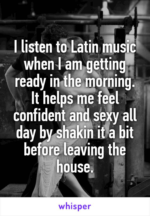 I listen to Latin music when I am getting ready in the morning. It helps me feel confident and sexy all day by shakin it a bit before leaving the house.