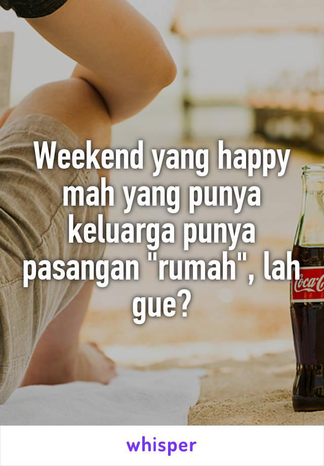 "Weekend yang happy mah yang punya keluarga punya pasangan ""rumah"", lah gue?"