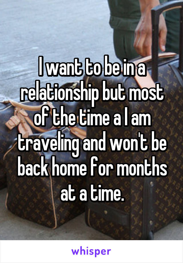I want to be in a relationship but most of the time a I am traveling and won't be back home for months at a time.