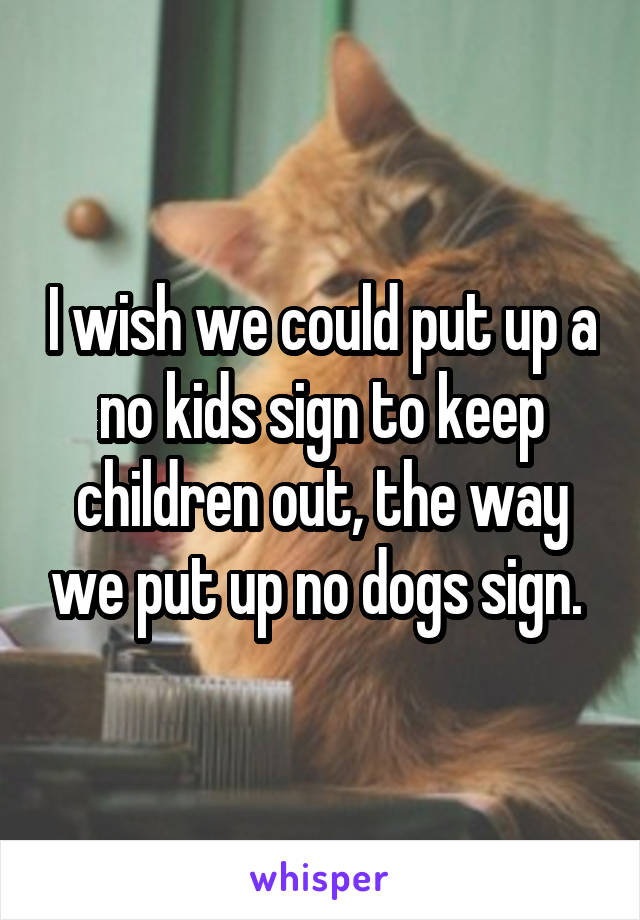 I wish we could put up a no kids sign to keep children out, the way we put up no dogs sign.