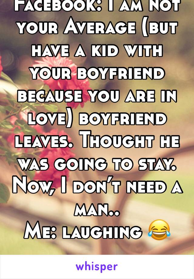 Facebook: I am not your Average (but have a kid with  your boyfriend because you are in love) boyfriend leaves. Thought he was going to stay. Now, I don't need a man..  Me: laughing 😂