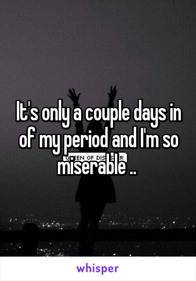 It's only a couple days in of my period and I'm so miserable ..