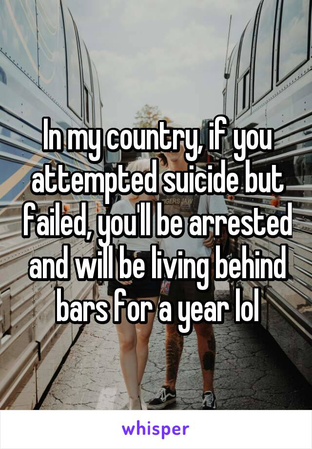 In my country, if you attempted suicide but failed, you'll be arrested and will be living behind bars for a year lol
