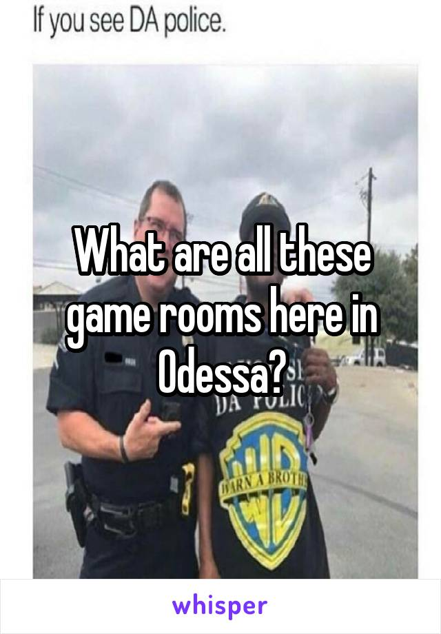 What are all these game rooms here in Odessa?