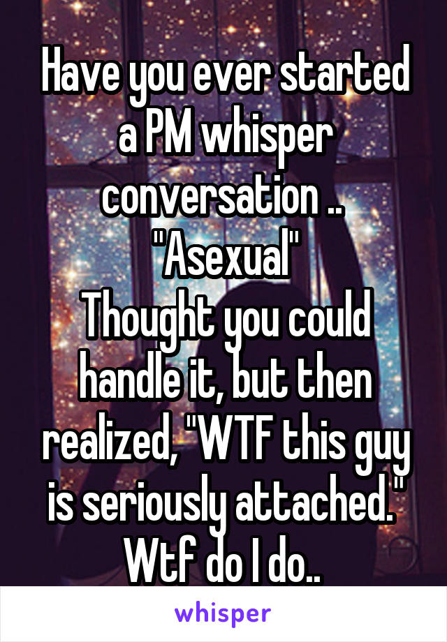 "Have you ever started a PM whisper conversation ..  ""Asexual"" Thought you could handle it, but then realized, ""WTF this guy is seriously attached."" Wtf do I do.."