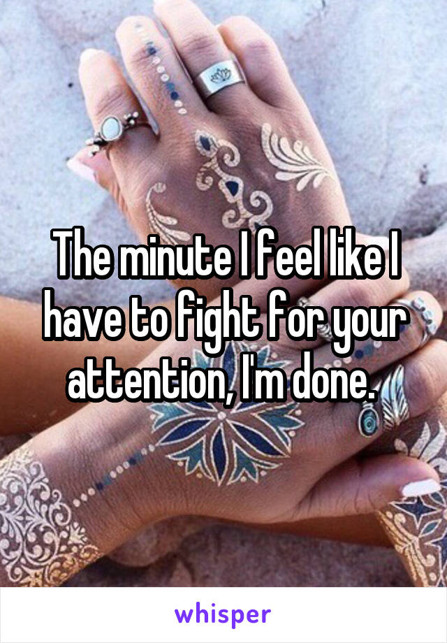 The minute I feel like I have to fight for your attention, I'm done.