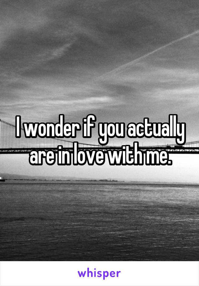 I wonder if you actually are in love with me.