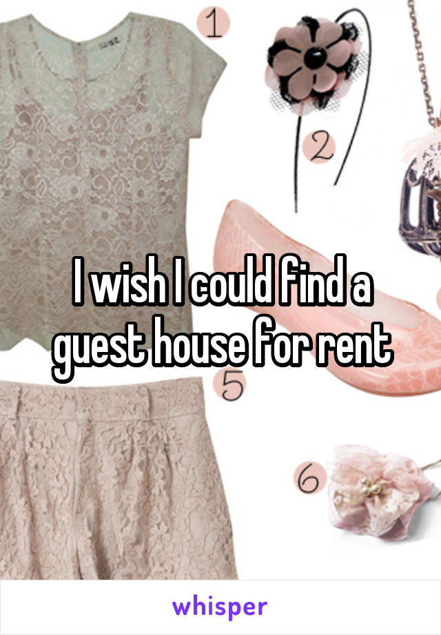 I wish I could find a guest house for rent