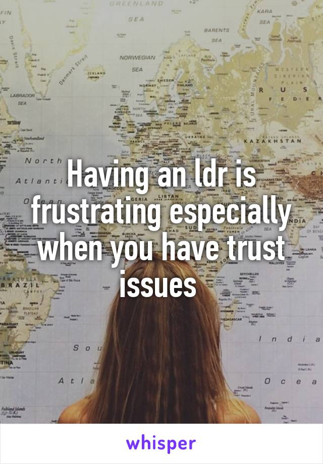 Having an ldr is frustrating especially when you have trust issues