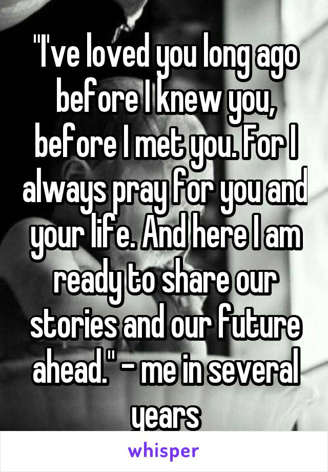 """""""I've loved you long ago before I knew you, before I met you. For I always pray for you and your life. And here I am ready to share our stories and our future ahead."""" - me in several years"""
