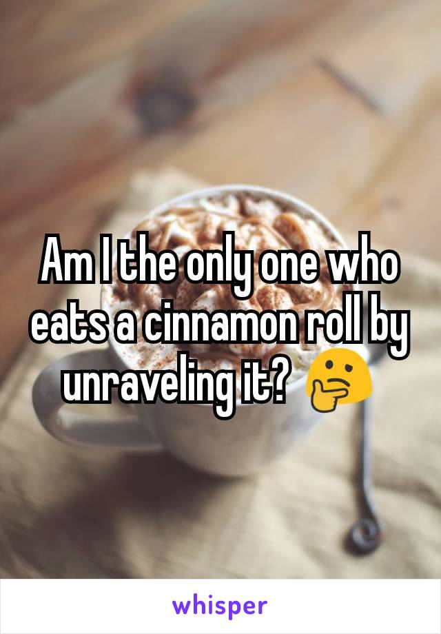 Am I the only one who eats a cinnamon roll by unraveling it? 🤔