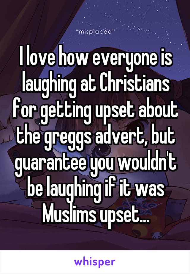 I love how everyone is laughing at Christians for getting upset about the greggs advert, but guarantee you wouldn't be laughing if it was Muslims upset...