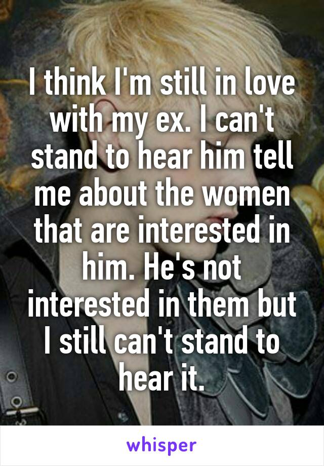 I think I'm still in love with my ex. I can't stand to hear him tell me about the women that are interested in him. He's not interested in them but I still can't stand to hear it.