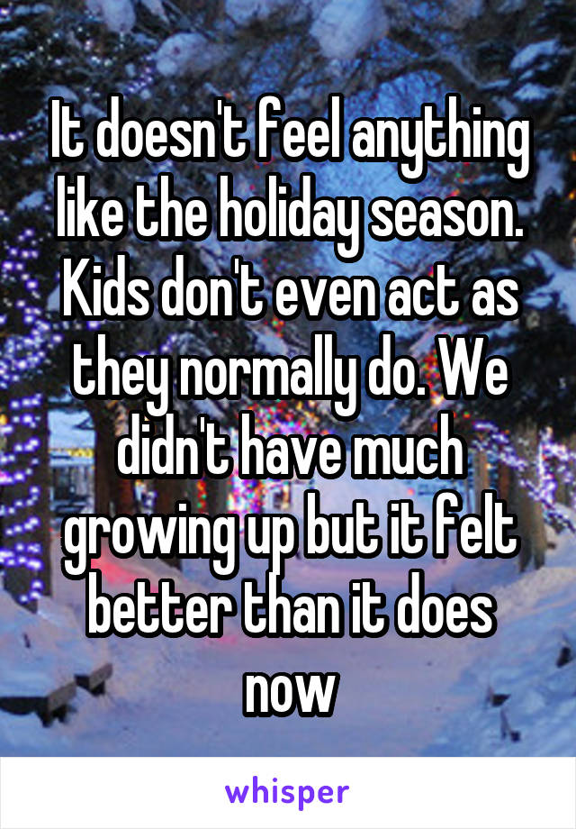 It doesn't feel anything like the holiday season. Kids don't even act as they normally do. We didn't have much growing up but it felt better than it does now