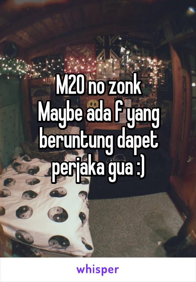 M20 no zonk Maybe ada f yang beruntung dapet perjaka gua :)