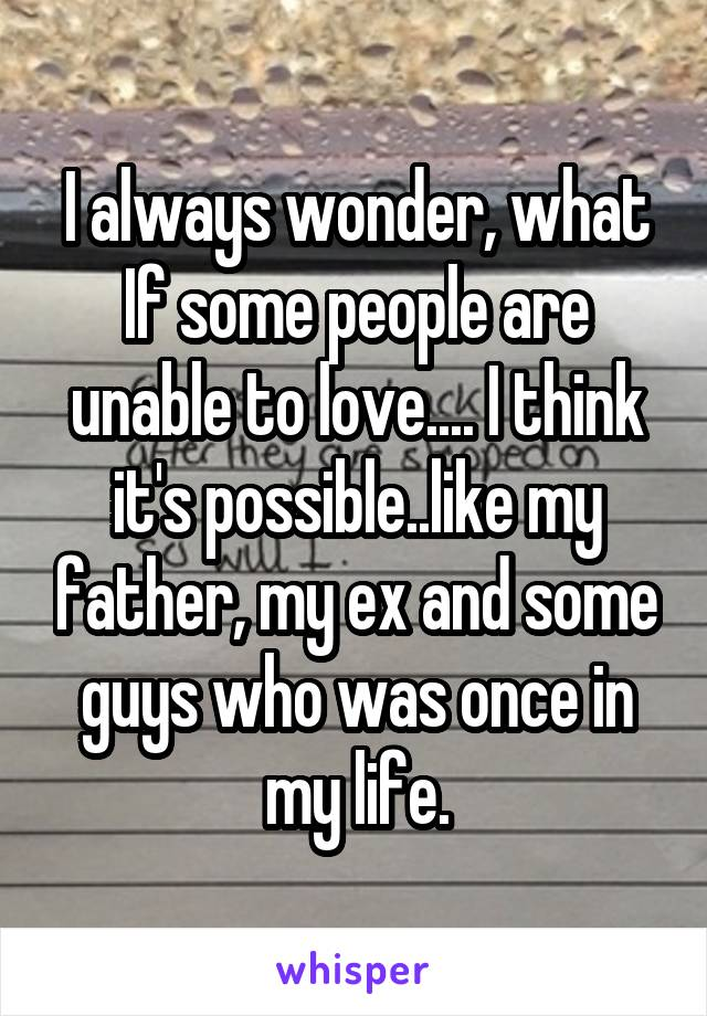 I always wonder, what If some people are unable to love.... I think it's possible..like my father, my ex and some guys who was once in my life.