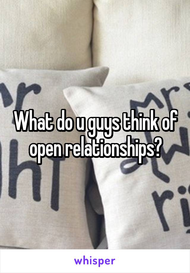 What do u guys think of open relationships?