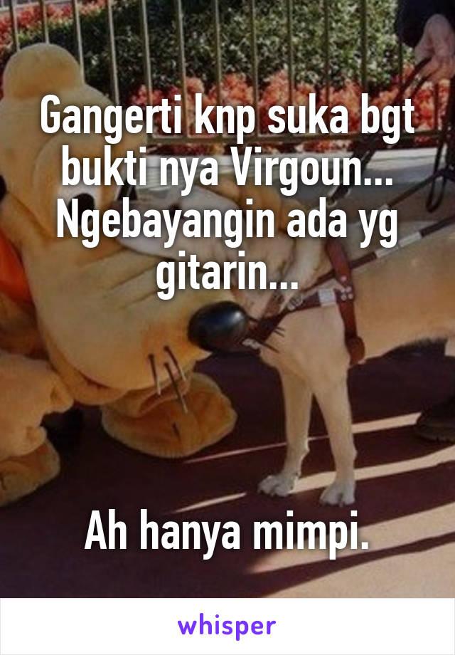 Gangerti knp suka bgt bukti nya Virgoun... Ngebayangin ada yg gitarin...     Ah hanya mimpi.