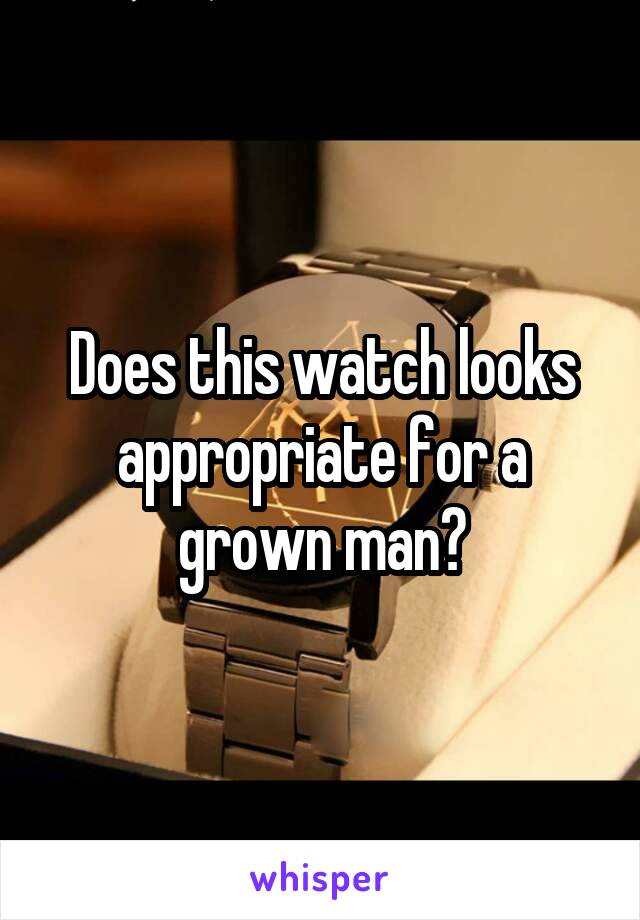 Does this watch looks appropriate for a grown man?