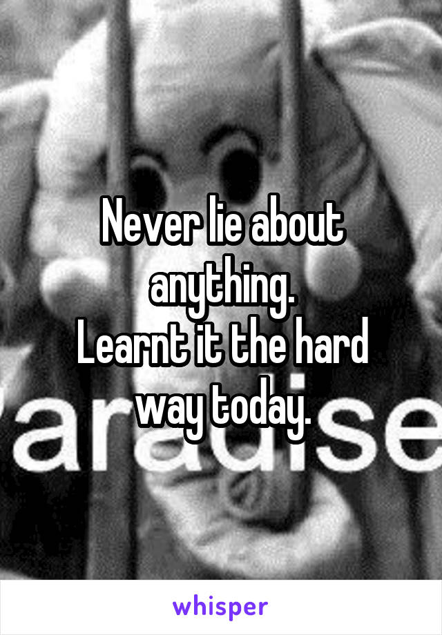 Never lie about anything. Learnt it the hard way today.