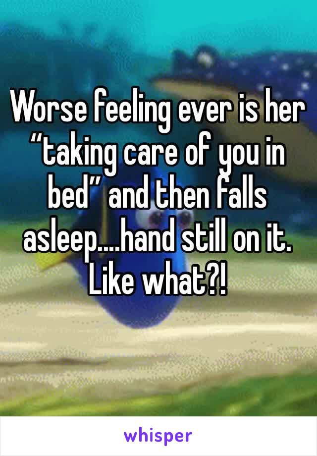 """Worse feeling ever is her """"taking care of you in bed"""" and then falls asleep....hand still on it. Like what?!"""