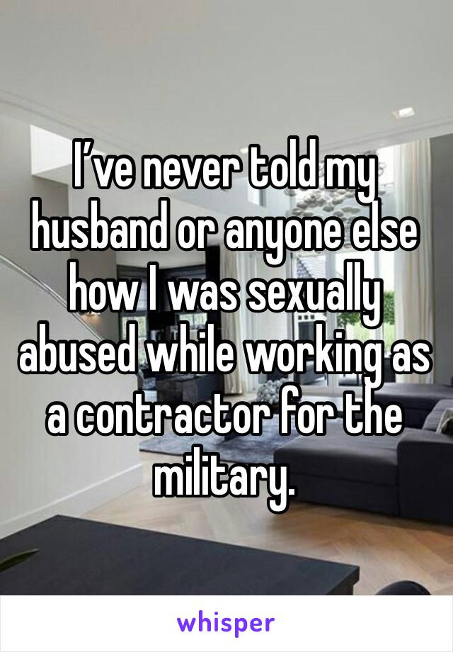I've never told my husband or anyone else how I was sexually abused while working as a contractor for the military.