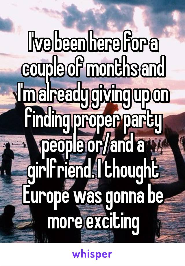I've been here for a couple of months and I'm already giving up on finding proper party people or/and a girlfriend. I thought Europe was gonna be more exciting