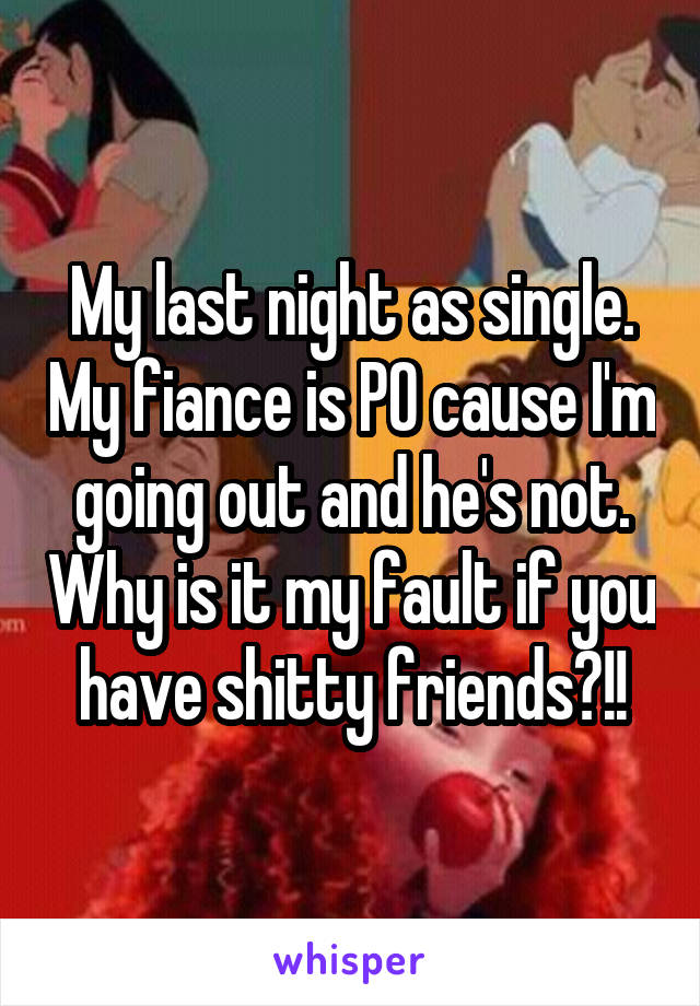 My last night as single. My fiance is PO cause I'm going out and he's not. Why is it my fault if you have shitty friends?!!