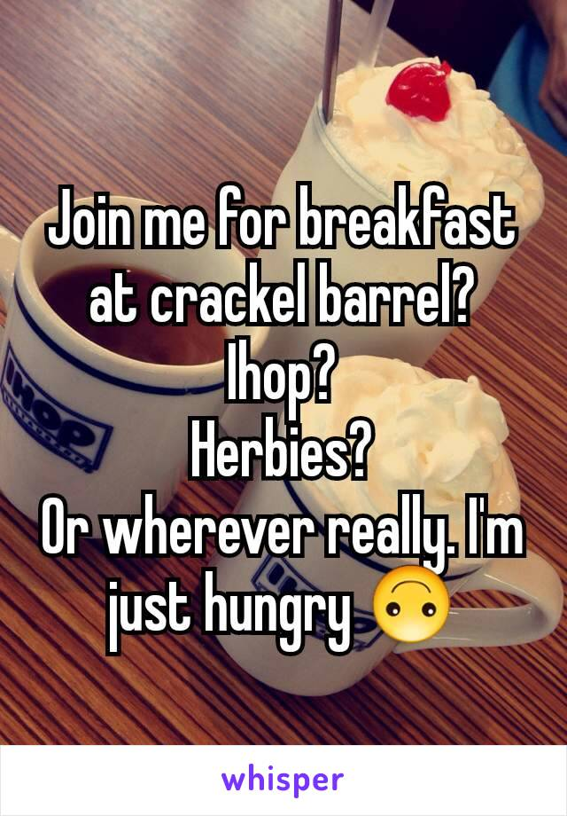 Join me for breakfast at crackel barrel? Ihop? Herbies? Or wherever really. I'm just hungry 🙃