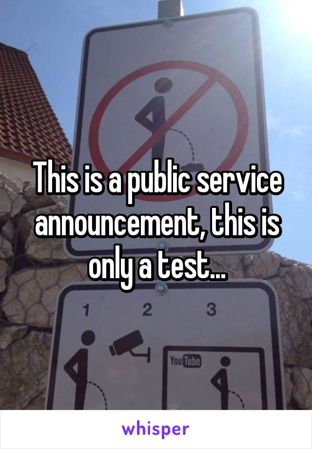 This is a public service announcement, this is only a test...