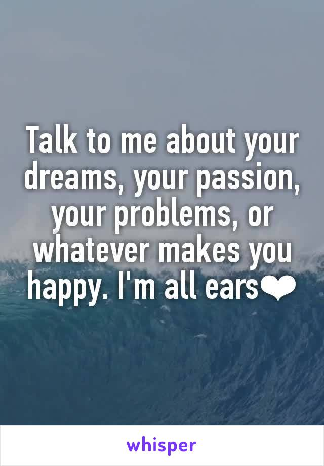 Talk to me about your dreams, your passion, your problems, or whatever makes you happy. I'm all ears❤