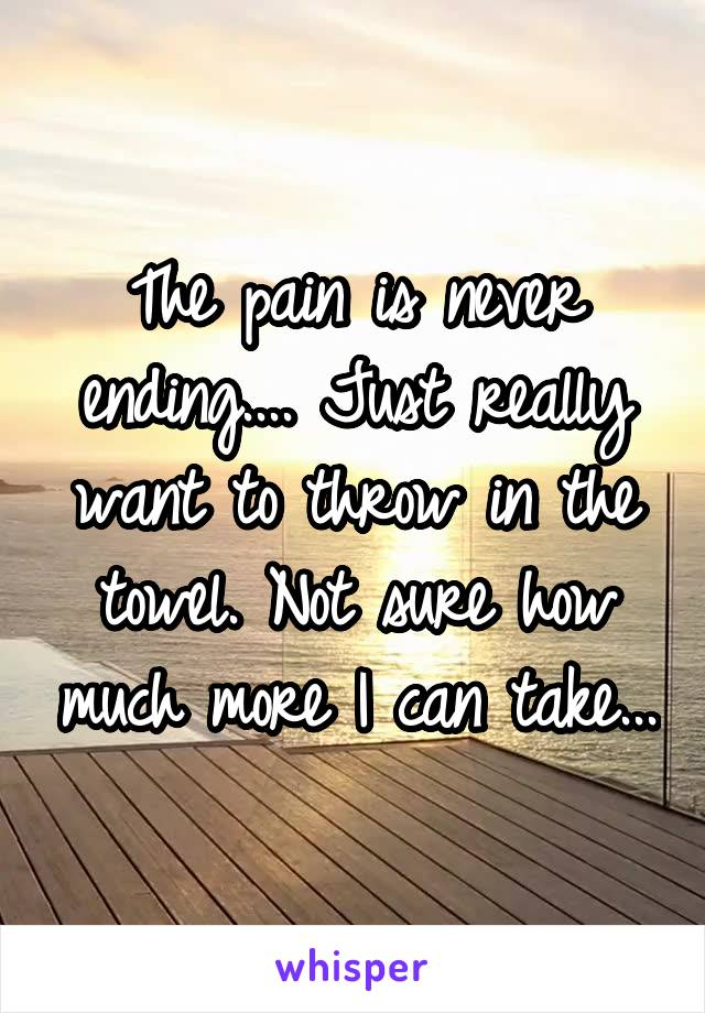 The pain is never ending.... Just really want to throw in the towel. Not sure how much more I can take...