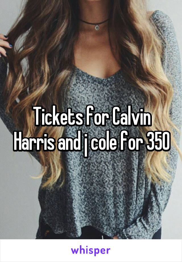 Tickets for Calvin Harris and j cole for 350