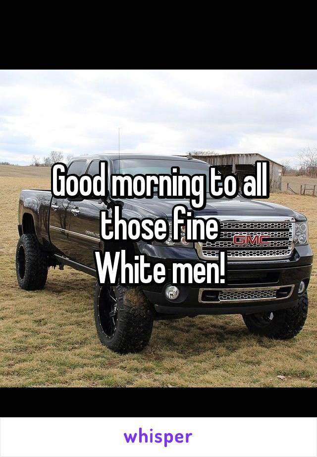Good morning to all those fine White men!