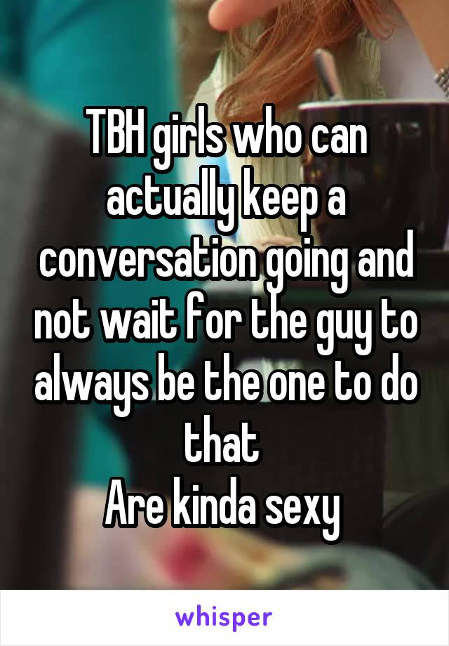 TBH girls who can actually keep a conversation going and not wait for the guy to always be the one to do that  Are kinda sexy