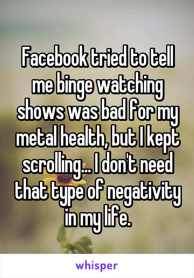Facebook tried to tell me binge watching shows was bad for my metal health, but I kept scrolling... I don't need that type of negativity in my life.