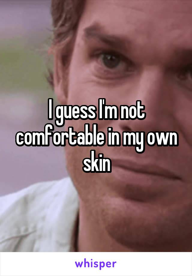 I guess I'm not comfortable in my own skin